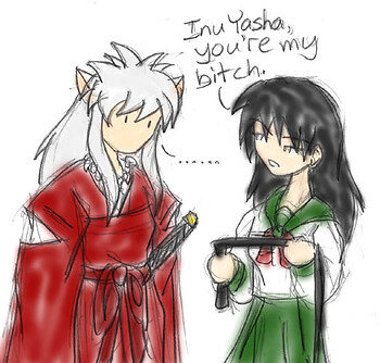 """ Inu Yasha, you're my bitch. """